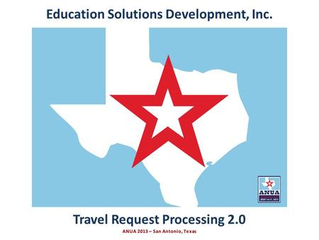Presented by Education Solutions Development, Inc. ANUA 2013, San Antonio, Texas INTRO Travel Request Processing 2.0 Education Solutions Development, Inc.