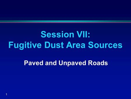 1 Session VII: Fugitive Dust Area Sources Paved and Unpaved Roads.