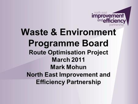 Waste & Environment Programme Board Route Optimisation Project March 2011 Mark Mohun North East Improvement and Efficiency Partnership.