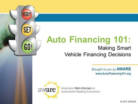Auto Financing 101 : Making Smart Vehicle Financing Decisions Brought to you by AWARE www.AutoFinancing101.org.
