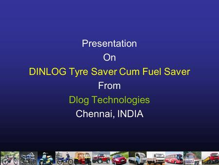 Presentation On DINLOG Tyre Saver Cum Fuel Saver From Dlog Technologies Chennai, INDIA.