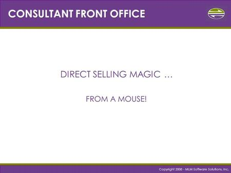 Copyright 2008 - MLM Software Solutions, Inc. DIRECT SELLING MAGIC … FROM A MOUSE!
