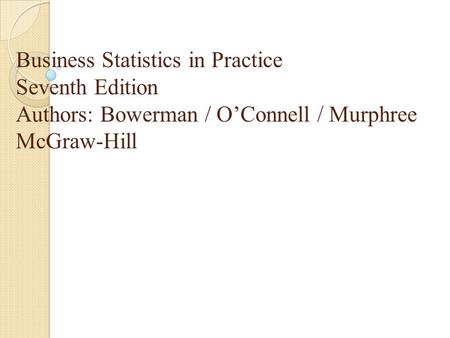 Business Statistics in Practice Seventh Edition Authors: Bowerman / O'Connell / Murphree McGraw-Hill.