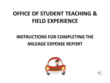 OFFICE OF STUDENT TEACHING & FIELD EXPERIENCE INSTRUCTIONS FOR COMPLETING THE MILEAGE EXPENSE REPORT.