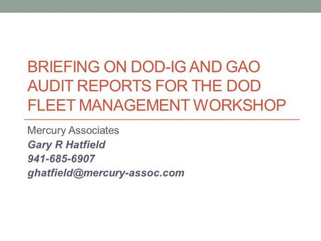 BRIEFING ON DOD-IG AND GAO AUDIT REPORTS FOR THE DOD FLEET MANAGEMENT WORKSHOP Mercury Associates Gary R Hatfield 941-685-6907