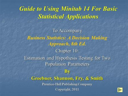 Guide to Using Minitab 14 For Basic Statistical Applications To Accompany Business Statistics: A Decision Making Approach, 8th Ed. Chapter 10: Estimation.