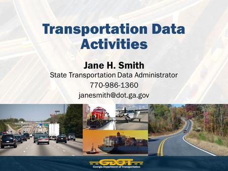 Transportation Data Activities Jane H. Smith State Transportation Data Administrator 770-986-1360