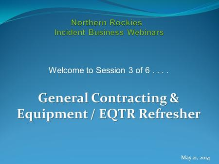 Welcome to Session 3 of 6.... General Contracting & Equipment / EQTR Refresher May 21, 2014 1.