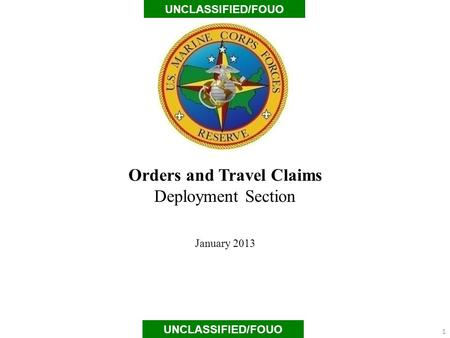 Orders and Travel Claims Deployment Section January 2013 UNCLASSIFIED/FOUO 1.
