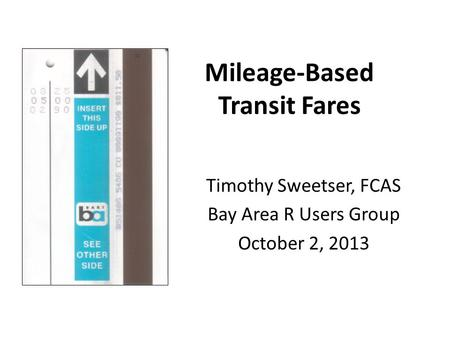 Mileage-Based Transit Fares Timothy Sweetser, FCAS Bay Area R Users Group October 2, 2013.