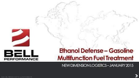 © 2013 BELL PERFORMANCE INC. ALL RIGHTS RESERVED. Ethanol Defense – Gasoline Multifunction Fuel Treatment NEW DIMENSION LOGISTICS – JANUARY 2015.