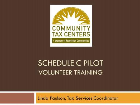SCHEDULE C PILOT VOLUNTEER TRAINING Linda Paulson, Tax Services Coordinator.