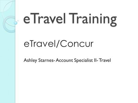 ETravel Training eTravel/Concur Ashley Starnes- Account Specialist II- Travel.