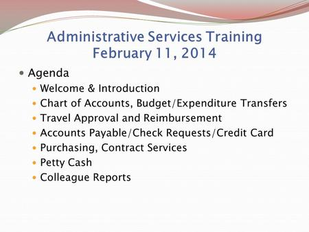 Administrative Services Training February 11, 2014 Agenda Welcome & Introduction Chart of Accounts, Budget/Expenditure Transfers Travel Approval and Reimbursement.