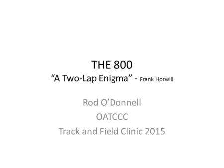 "THE 800 ""A Two-Lap Enigma"" - Frank Horwill Rod O'Donnell OATCCC Track and Field Clinic 2015."