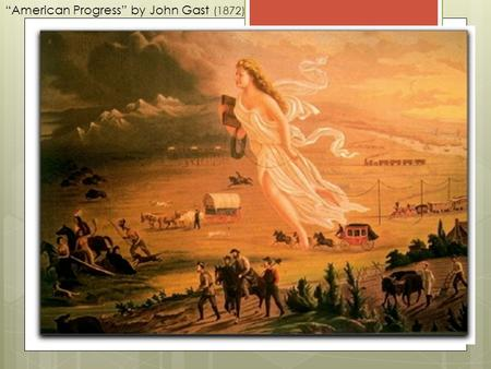 """American Progress"" by John Gast (1872). WESTWARD EXPANSION The Last American Frontier."