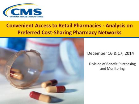 Convenient Access to Retail Pharmacies - Analysis on Preferred Cost-Sharing Pharmacy Networks December 16 & 17, 2014 Division of Benefit Purchasing and.