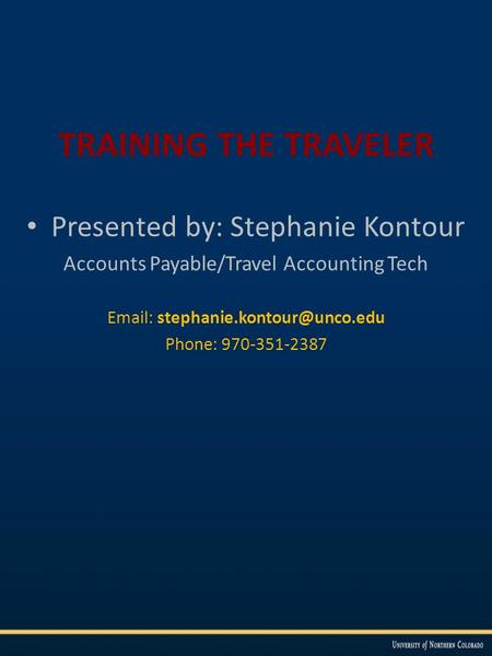 TRAINING THE TRAVELER Presented by: Stephanie Kontour Accounts Payable/Travel Accounting Tech   Phone: 970-351-2387.