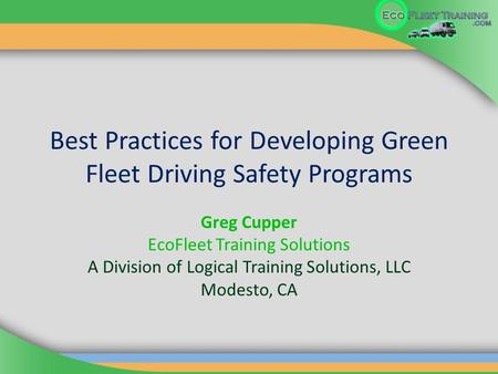 Best Practices for Developing Green Fleet Driving Safety Programs Greg Cupper EcoFleet Training Solutions A Division of Logical Training Solutions, LLC.