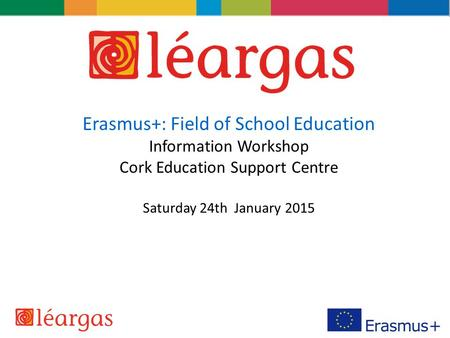Erasmus+: Field of School Education Information Workshop Cork Education Support Centre Saturday 24th January 2015.