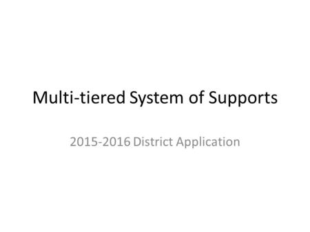 Multi-tiered System of Supports 2015-2016 District Application.