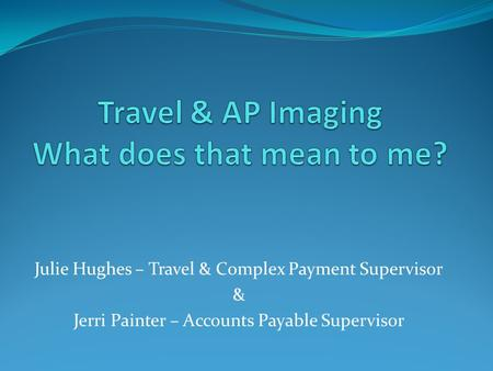 Julie Hughes – Travel & Complex Payment Supervisor & Jerri Painter – Accounts Payable Supervisor.