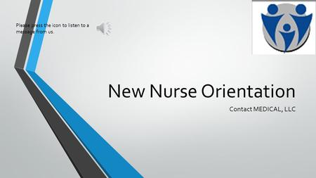 New Nurse Orientation Contact MEDICAL, LLC Please press the icon to listen to a message from us.