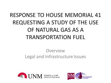RESPONSE TO HOUSE MEMORIAL 41 REQUESTING A STUDY OF THE USE OF NATURAL GAS AS A TRANSPORTATION FUEL Overview Legal and Infrastructure Issues.