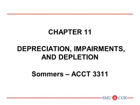 Acct 3311 - Class 21 Chapter 11 DEPRECIATION, IMPAIRMENTS, AND DEPLETION Sommers – ACCT 3311 Chapter 1: Environment and Theoretical Structure of Financial.