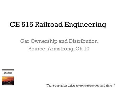 "CE 515 Railroad Engineering Car Ownership and Distribution Source: Armstrong, Ch 10 ""Transportation exists to conquer space and time -"""