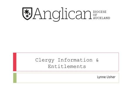Clergy Information & Entitlements Lynne Usher. Introduction Lynne Usher Ministry & Clergy Administrator ANGLICAN DIOCESE OF AUCKLAND T 09 302 7201 I F.