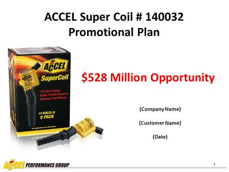 1 (Company Name) (Customer Name) (Date) ACCEL Super Coil # 140032 Promotional Plan $528 Million Opportunity.