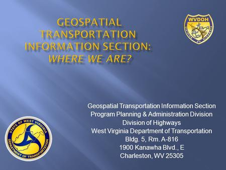 Geospatial Transportation Information Section Program Planning & Administration Division Division of Highways West Virginia Department of Transportation.