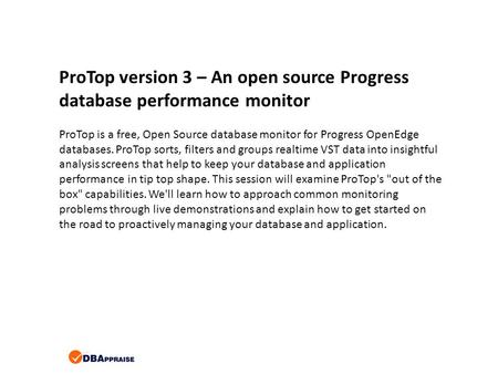 ProTop version 3 – An open source Progress database performance monitor ProTop is a free, Open Source database monitor for Progress OpenEdge databases.