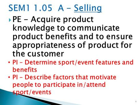  PE - Acquire product knowledge to communicate product benefits and to ensure appropriateness of product for the customer PI – Determine sport/event features.