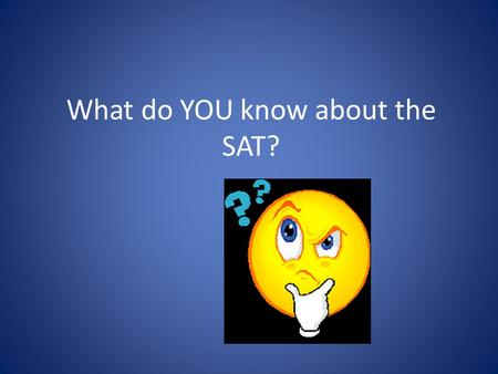What do YOU know about the SAT?. What do the letters SAT stand for? A. Scholastic Aptitude Test B. Scholastic Achievement Test C. Scholastic Advancement.