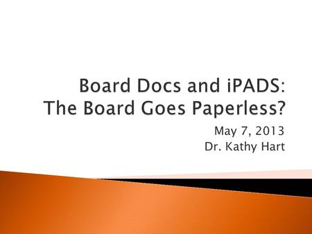 "May 7, 2013 Dr. Kathy Hart. BoardDocs is 1. Software that can ""improve communications, reduce costs and ease the process of producing board meeting packets."""