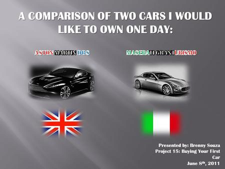 A COMPARISON OF TWO CARS I WOULD LIKE TO OWN ONE DAY: Presented by: Brenny Souza Project 15: Buying Your First Car June 8 th, 2011.