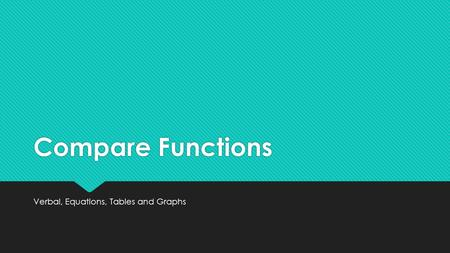 Compare Functions Verbal, Equations, Tables and Graphs.
