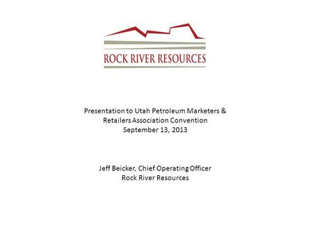 Presentation to Utah Petroleum Marketers & Retailers Association Convention September 13, 2013 Jeff Beicker, Chief Operating Officer Rock River Resources.
