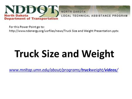 Truck Size and Weight www.mnltap.umn.edu/about/programs/truckweight/videos/www.mnltap.umn.edu/about/programs/truckweight/videos/ For this Power Point go.