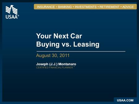 USAA.COM INSURANCE BANKING INVESTMENTS RETIREMENT ADVICE Your Next Car Buying vs. Leasing August 30, 2011 Joseph (J.J.) Montanaro CERTIFIED FINANCIAL PLANNER.