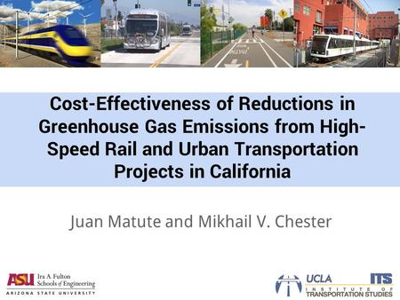 Cost-Effectiveness of Reductions in Greenhouse Gas Emissions from High- Speed Rail and Urban Transportation Projects in California Juan Matute and Mikhail.