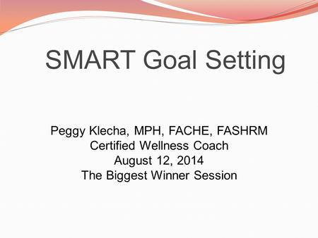 SMART Goal Setting Peggy Klecha, MPH, FACHE, FASHRM Certified Wellness Coach August 12, 2014 The Biggest Winner Session.