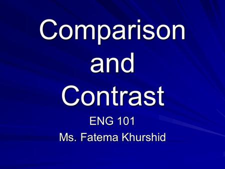 Comparison and Contrast ENG 101 Ms. Fatema Khurshid.