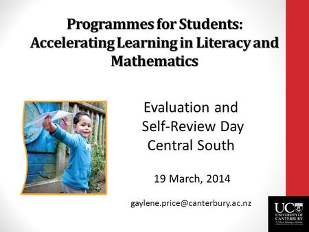 Programmes for Students: Accelerating Learning in Literacy and Mathematics Evaluation and Self-Review Day Central South 19 March, 2014