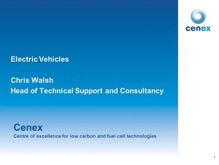 Cenex Centre of excellence for low carbon and fuel cell technologies Electric Vehicles Chris Walsh Head of Technical Support and Consultancy 1.