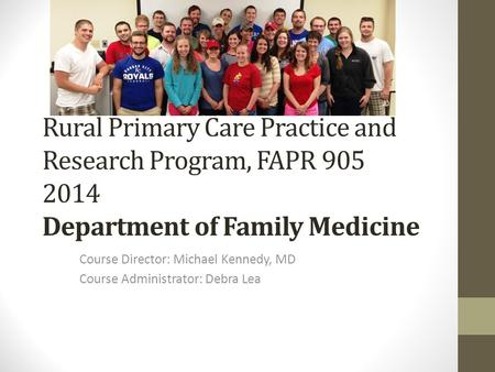 Rural Primary Care Practice and Research Program, FAPR 905 2014 Department of Family Medicine Course Director: Michael Kennedy, MD Course Administrator: