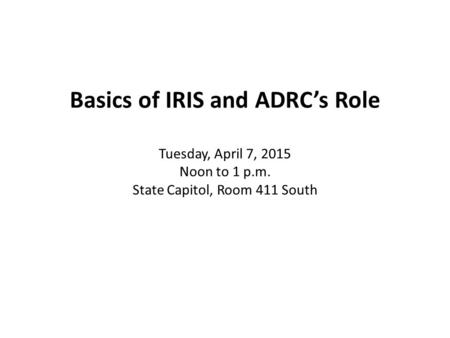 Basics of IRIS and ADRC's Role Tuesday, April 7, 2015 Noon to 1 p.m. State Capitol, Room 411 South.