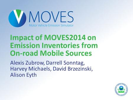 Impact of MOVES2014 on Emission Inventories from On-road Mobile Sources Alexis Zubrow, Darrell Sonntag, Harvey Michaels, David Brzezinski, Alison Eyth.